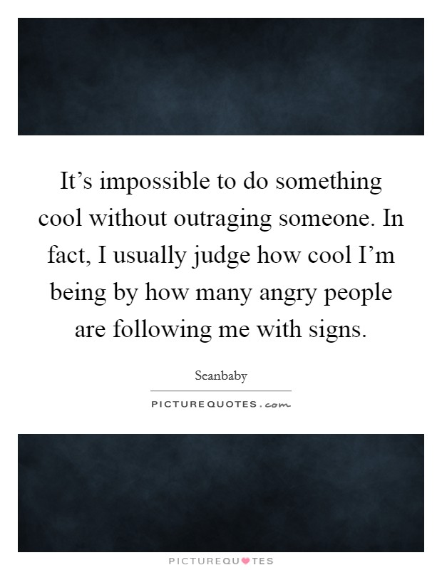 It's impossible to do something cool without outraging someone. In fact, I usually judge how cool I'm being by how many angry people are following me with signs Picture Quote #1