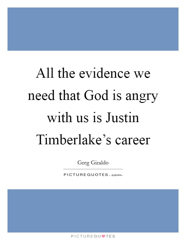 All the evidence we need that God is angry with us is Justin Timberlake's career Picture Quote #1