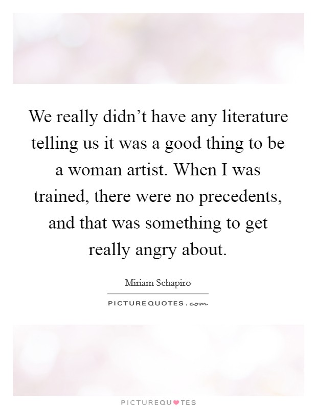 We really didn't have any literature telling us it was a good thing to be a woman artist. When I was trained, there were no precedents, and that was something to get really angry about Picture Quote #1