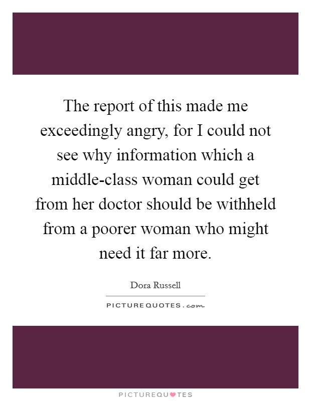 The report of this made me exceedingly angry, for I could not see why information which a middle-class woman could get from her doctor should be withheld from a poorer woman who might need it far more Picture Quote #1