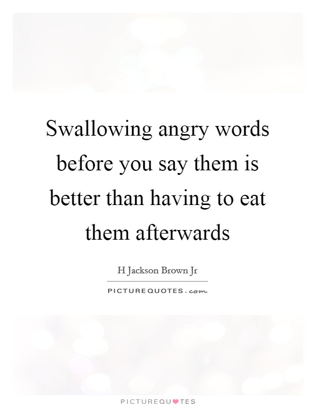 Swallowing angry words before you say them is better than having to eat them afterwards Picture Quote #1