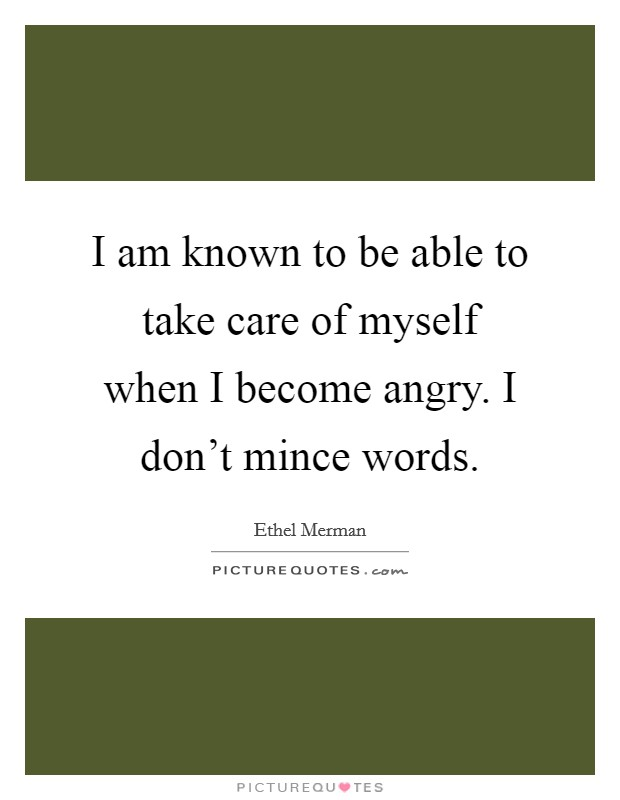 I am known to be able to take care of myself when I become angry. I don't mince words Picture Quote #1