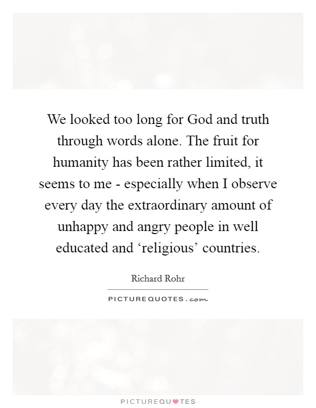 We looked too long for God and truth through words alone. The fruit for humanity has been rather limited, it seems to me - especially when I observe every day the extraordinary amount of unhappy and angry people in well educated and 'religious' countries Picture Quote #1