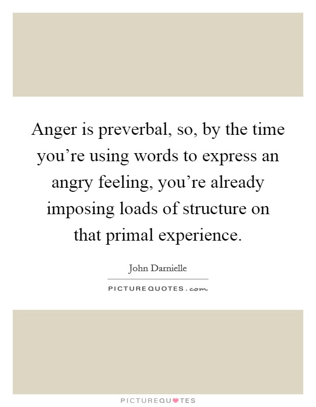 Anger is preverbal, so, by the time you're using words to express an angry feeling, you're already imposing loads of structure on that primal experience Picture Quote #1