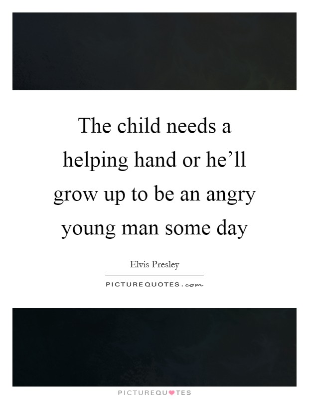 The child needs a helping hand or he'll grow up to be an angry young man some day Picture Quote #1