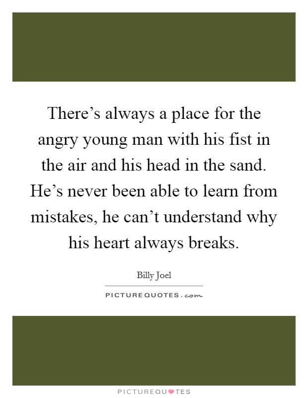 There's always a place for the angry young man with his fist in the air and his head in the sand. He's never been able to learn from mistakes, he can't understand why his heart always breaks Picture Quote #1