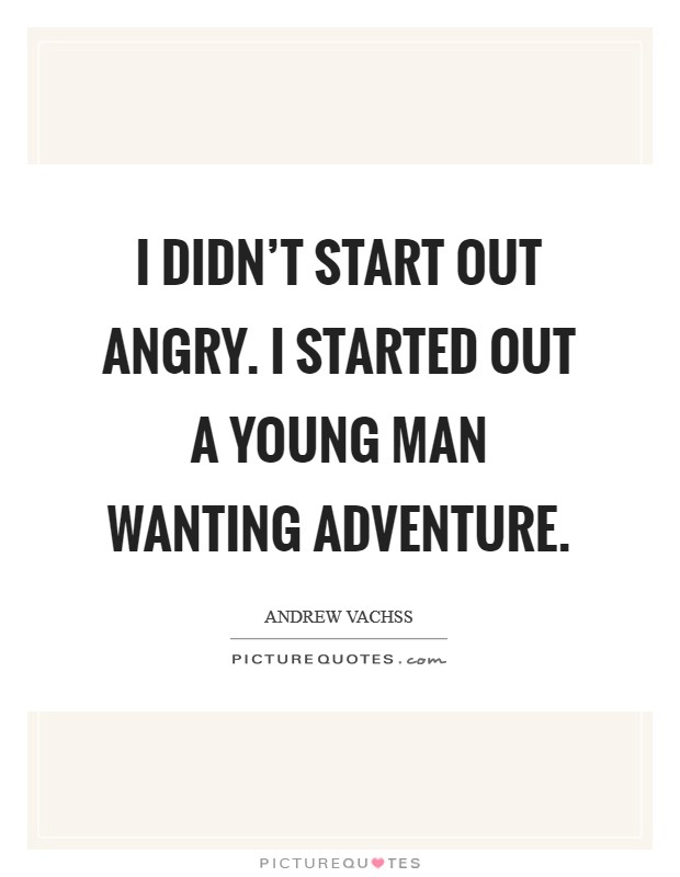 I didn't start out angry. I started out a young man wanting adventure Picture Quote #1