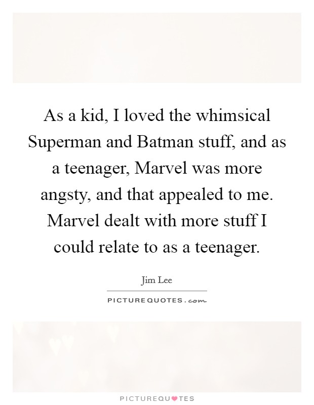As a kid, I loved the whimsical Superman and Batman stuff, and as a teenager, Marvel was more angsty, and that appealed to me. Marvel dealt with more stuff I could relate to as a teenager Picture Quote #1