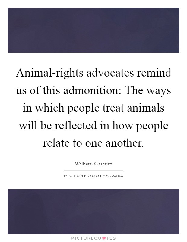 Animal-rights advocates remind us of this admonition: The ways in which people treat animals will be reflected in how people relate to one another Picture Quote #1