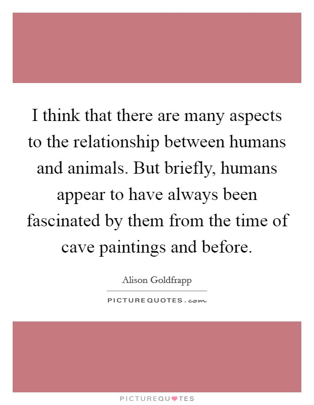 I think that there are many aspects to the relationship between humans and animals. But briefly, humans appear to have always been fascinated by them from the time of cave paintings and before Picture Quote #1