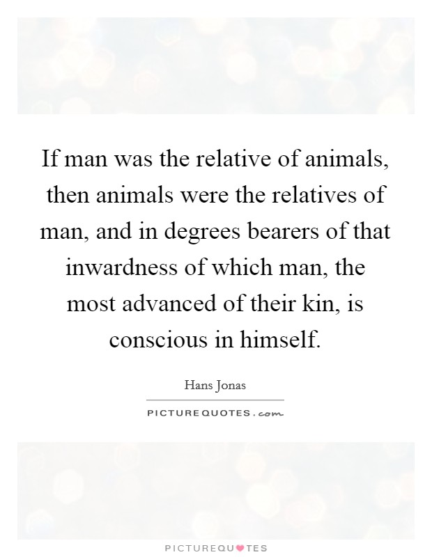 If man was the relative of animals, then animals were the relatives of man, and in degrees bearers of that inwardness of which man, the most advanced of their kin, is conscious in himself Picture Quote #1