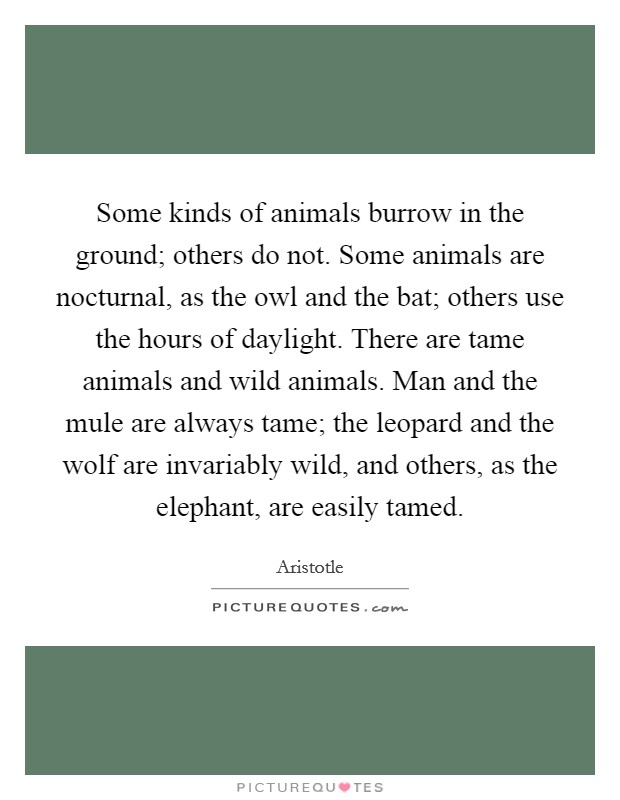 Some kinds of animals burrow in the ground; others do not. Some animals are nocturnal, as the owl and the bat; others use the hours of daylight. There are tame animals and wild animals. Man and the mule are always tame; the leopard and the wolf are invariably wild, and others, as the elephant, are easily tamed Picture Quote #1