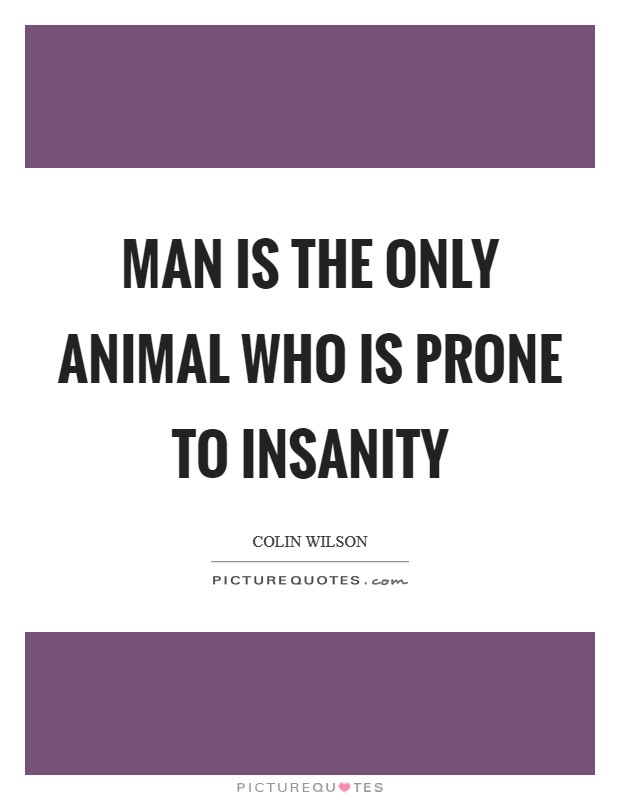 Man is the only animal who is prone to insanity Picture Quote #1