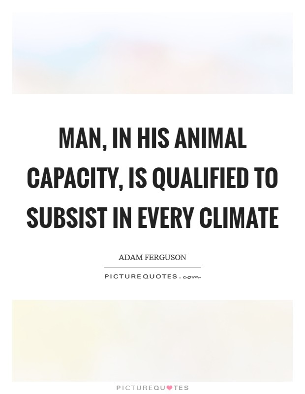 Man, in his animal capacity, is qualified to subsist in every climate Picture Quote #1