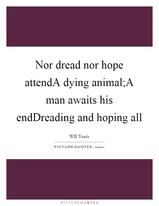Nor dread nor hope attendA dying animal;A man awaits his endDreading and hoping all Picture Quote #1