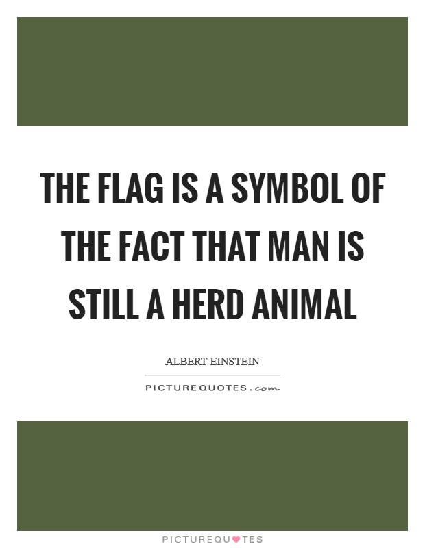 The flag is a symbol of the fact that man is still a herd animal Picture Quote #1