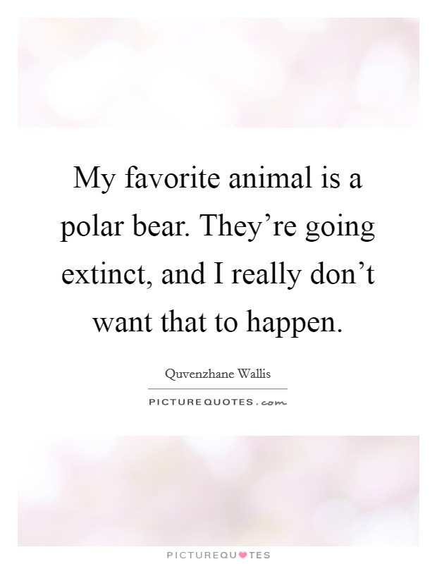 My favorite animal is a polar bear. They're going extinct, and I really don't want that to happen Picture Quote #1