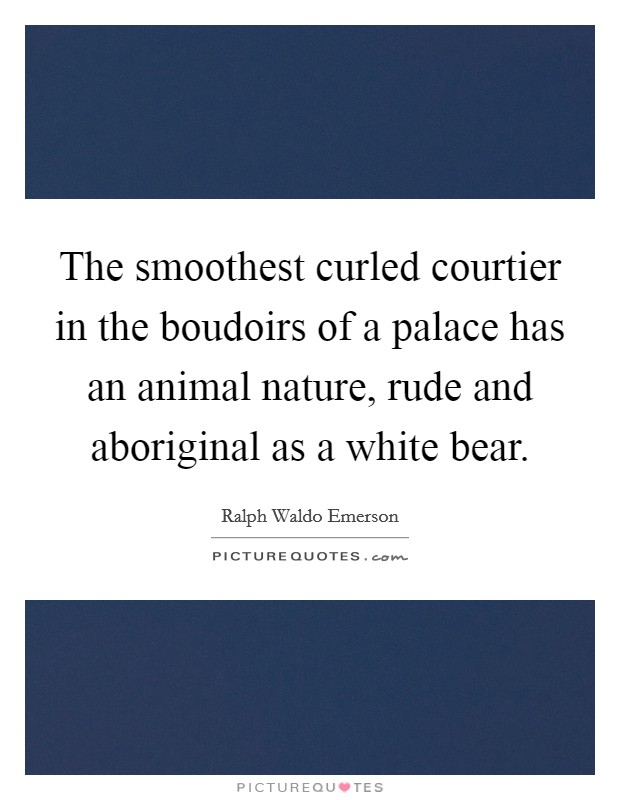 The smoothest curled courtier in the boudoirs of a palace has an animal nature, rude and aboriginal as a white bear Picture Quote #1