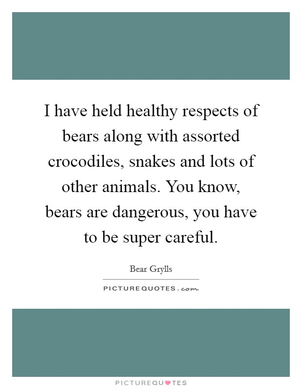 I have held healthy respects of bears along with assorted crocodiles, snakes and lots of other animals. You know, bears are dangerous, you have to be super careful Picture Quote #1