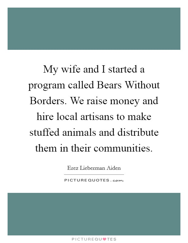 My wife and I started a program called Bears Without Borders. We raise money and hire local artisans to make stuffed animals and distribute them in their communities Picture Quote #1