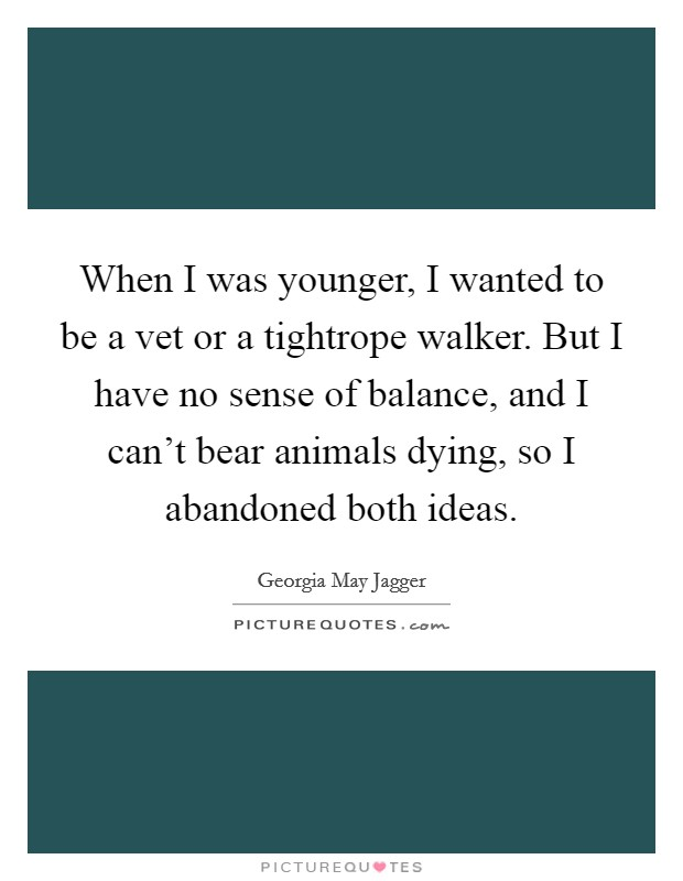 When I was younger, I wanted to be a vet or a tightrope walker. But I have no sense of balance, and I can't bear animals dying, so I abandoned both ideas Picture Quote #1