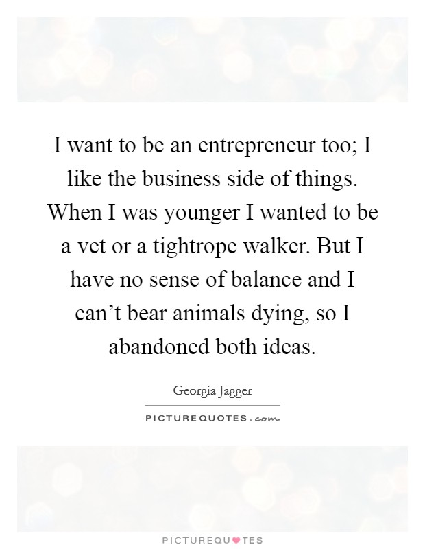 I want to be an entrepreneur too; I like the business side of things. When I was younger I wanted to be a vet or a tightrope walker. But I have no sense of balance and I can't bear animals dying, so I abandoned both ideas Picture Quote #1