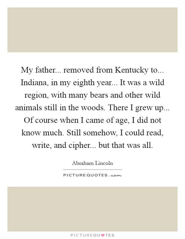 My father... removed from Kentucky to... Indiana, in my eighth year... It was a wild region, with many bears and other wild animals still in the woods. There I grew up... Of course when I came of age, I did not know much. Still somehow, I could read, write, and cipher... but that was all Picture Quote #1