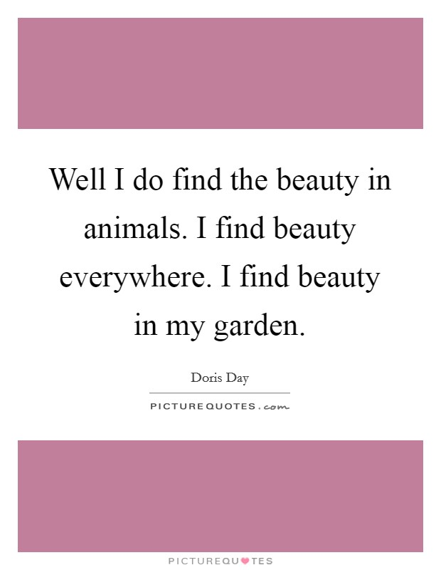 Well I do find the beauty in animals. I find beauty everywhere. I find beauty in my garden. Picture Quote #1