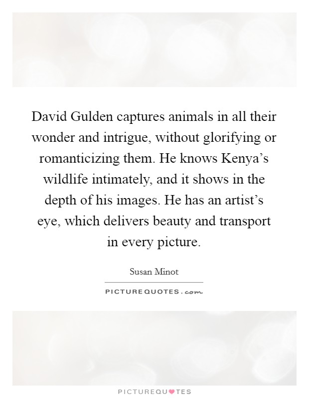 David Gulden captures animals in all their wonder and intrigue, without glorifying or romanticizing them. He knows Kenya's wildlife intimately, and it shows in the depth of his images. He has an artist's eye, which delivers beauty and transport in every picture Picture Quote #1
