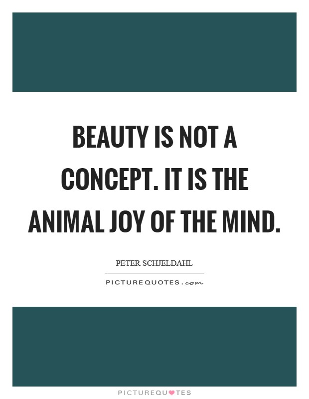 Beauty is not a concept. It is the animal joy of the mind Picture Quote #1