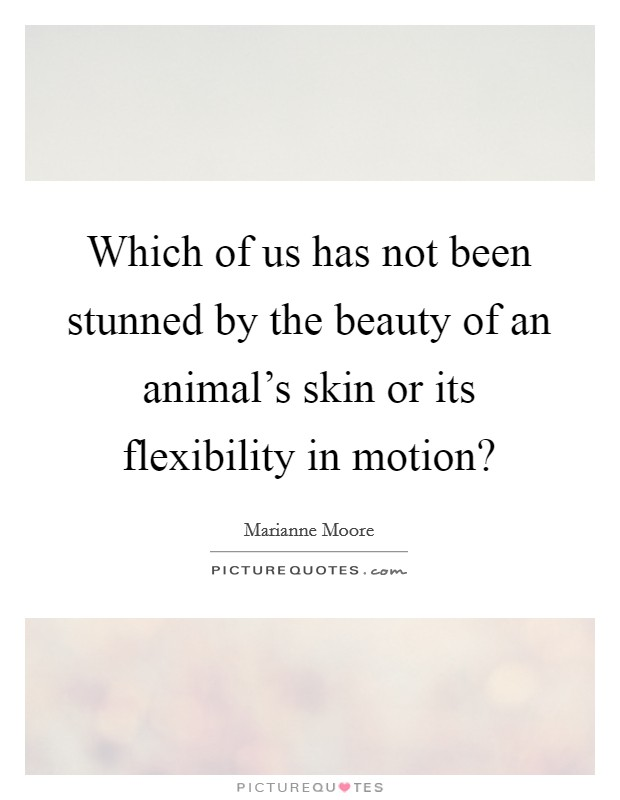 Which of us has not been stunned by the beauty of an animal's skin or its flexibility in motion? Picture Quote #1