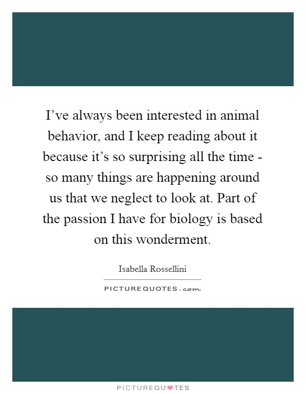 I've always been interested in animal behavior, and I keep reading about it because it's so surprising all the time - so many things are happening around us that we neglect to look at. Part of the passion I have for biology is based on this wonderment Picture Quote #1