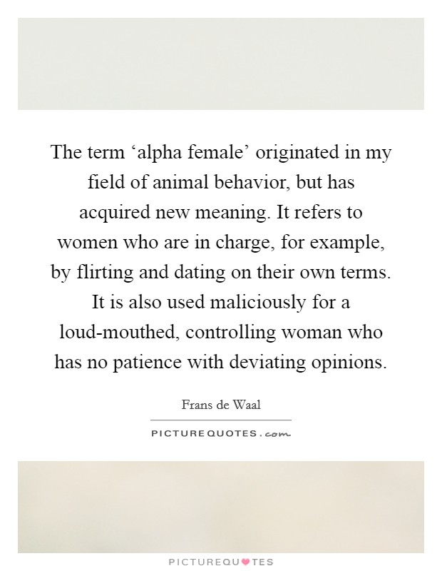 The term 'alpha female' originated in my field of animal behavior, but has acquired new meaning. It refers to women who are in charge, for example, by flirting and dating on their own terms. It is also used maliciously for a loud-mouthed, controlling woman who has no patience with deviating opinions Picture Quote #1