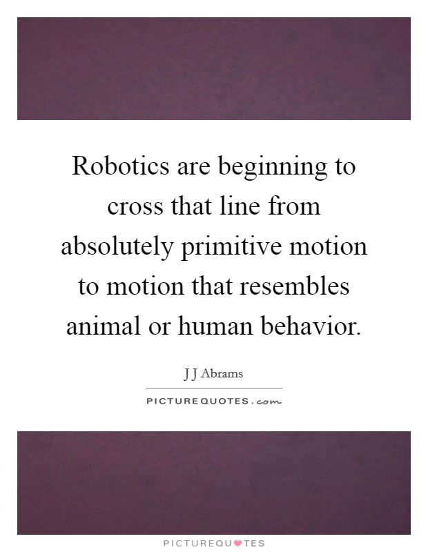 Robotics are beginning to cross that line from absolutely primitive motion to motion that resembles animal or human behavior Picture Quote #1