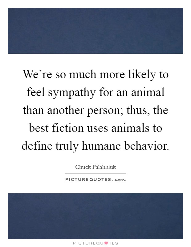 We're so much more likely to feel sympathy for an animal than another person; thus, the best fiction uses animals to define truly humane behavior Picture Quote #1
