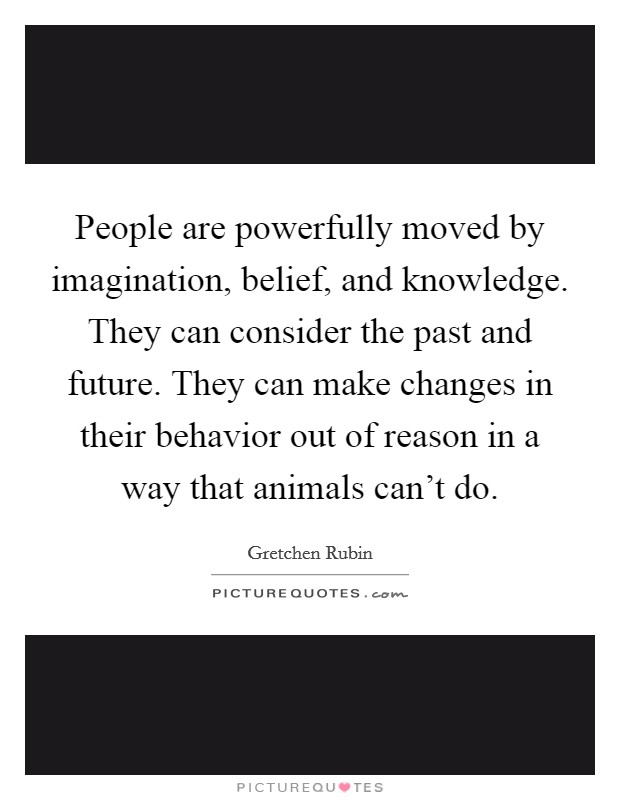 People are powerfully moved by imagination, belief, and knowledge. They can consider the past and future. They can make changes in their behavior out of reason in a way that animals can't do Picture Quote #1