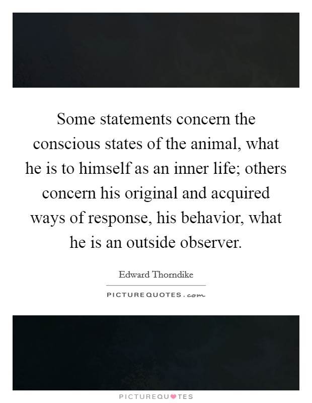 Some statements concern the conscious states of the animal, what he is to himself as an inner life; others concern his original and acquired ways of response, his behavior, what he is an outside observer Picture Quote #1
