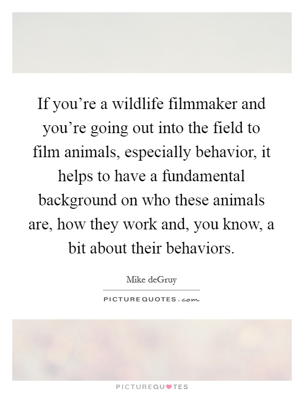 If you're a wildlife filmmaker and you're going out into the field to film animals, especially behavior, it helps to have a fundamental background on who these animals are, how they work and, you know, a bit about their behaviors Picture Quote #1