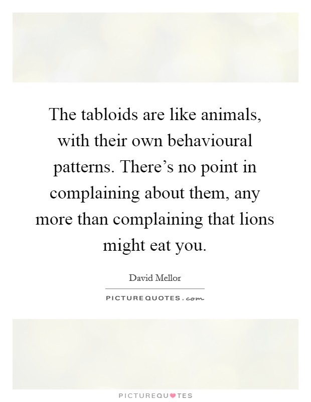 The tabloids are like animals, with their own behavioural patterns. There's no point in complaining about them, any more than complaining that lions might eat you Picture Quote #1