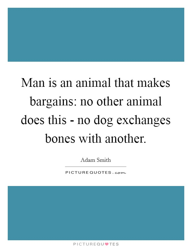 Man is an animal that makes bargains: no other animal does this - no dog exchanges bones with another Picture Quote #1