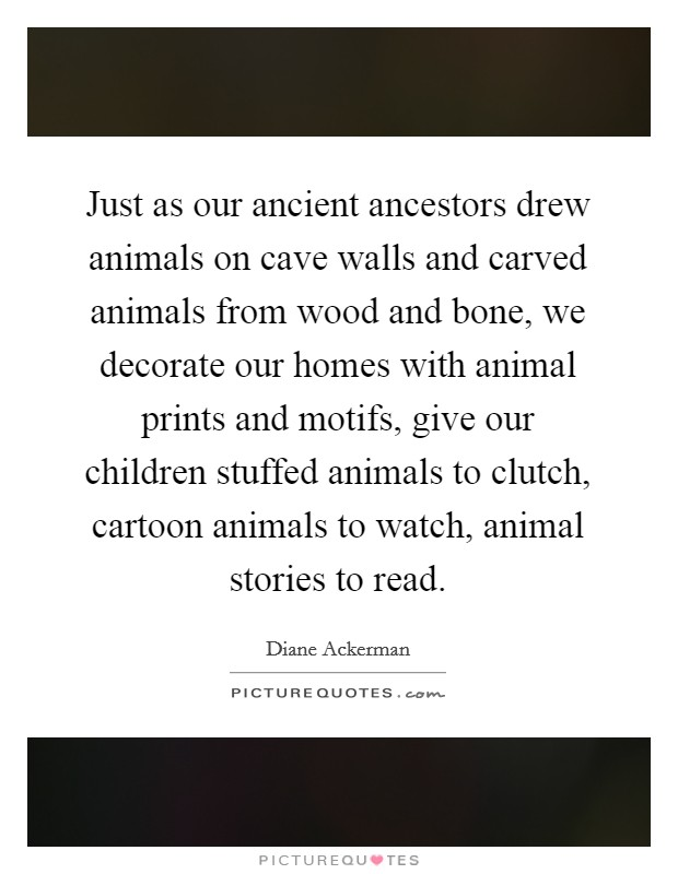 Just as our ancient ancestors drew animals on cave walls and carved animals from wood and bone, we decorate our homes with animal prints and motifs, give our children stuffed animals to clutch, cartoon animals to watch, animal stories to read Picture Quote #1