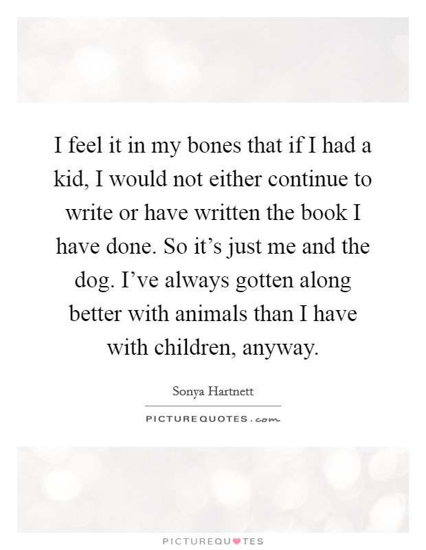I feel it in my bones that if I had a kid, I would not either continue to write or have written the book I have done. So it's just me and the dog. I've always gotten along better with animals than I have with children, anyway. Picture Quote #1
