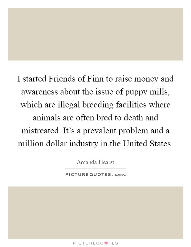 I started Friends of Finn to raise money and awareness about the issue of puppy mills, which are illegal breeding facilities where animals are often bred to death and mistreated. It's a prevalent problem and a million dollar industry in the United States Picture Quote #1