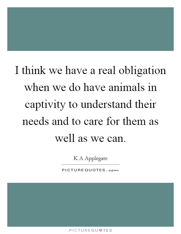 I think we have a real obligation when we do have animals in captivity to understand their needs and to care for them as well as we can Picture Quote #1