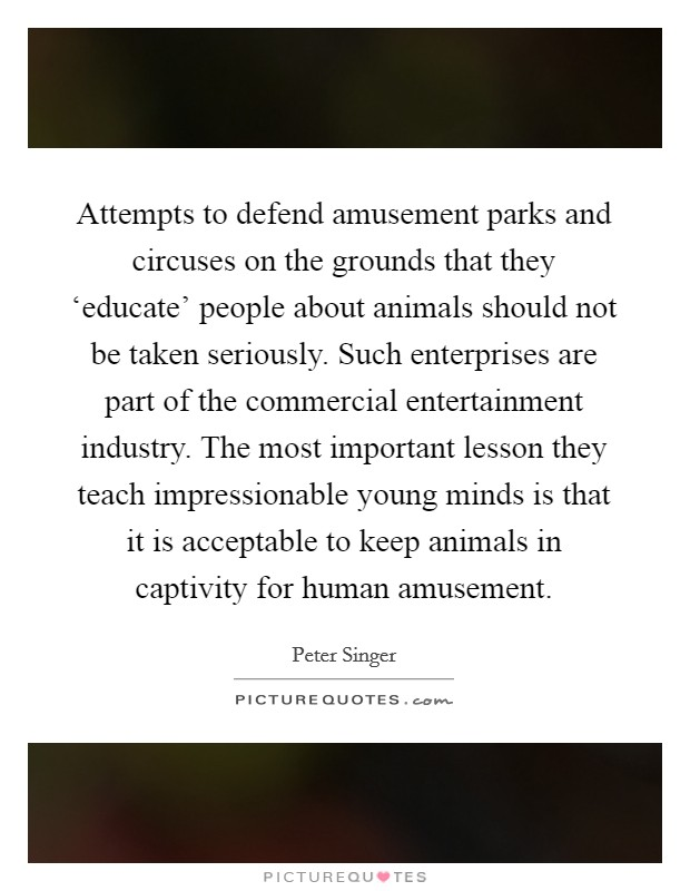 Attempts to defend amusement parks and circuses on the grounds that they 'educate' people about animals should not be taken seriously. Such enterprises are part of the commercial entertainment industry. The most important lesson they teach impressionable young minds is that it is acceptable to keep animals in captivity for human amusement Picture Quote #1