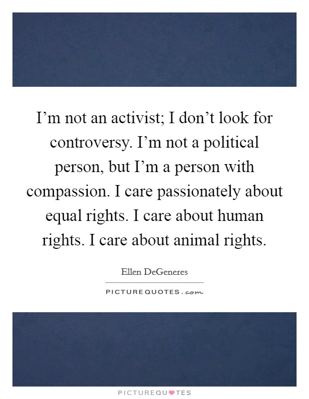 I'm not an activist; I don't look for controversy. I'm not a political person, but I'm a person with compassion. I care passionately about equal rights. I care about human rights. I care about animal rights Picture Quote #1