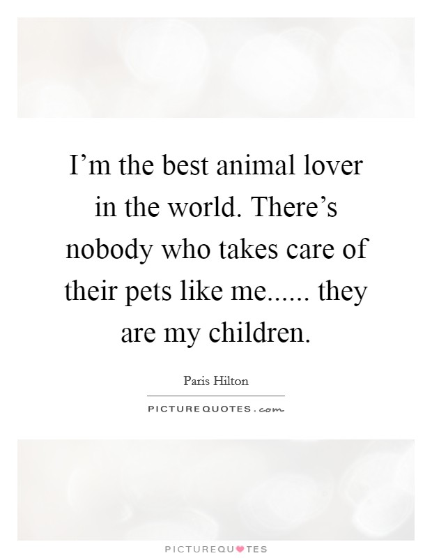 I'm the best animal lover in the world. There's nobody who takes care of their pets like me...... they are my children Picture Quote #1