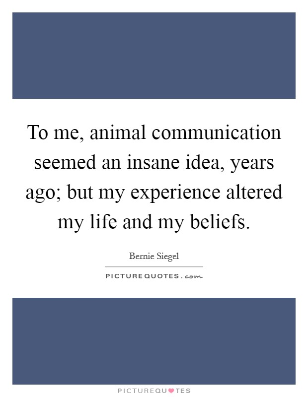 To me, animal communication seemed an insane idea, years ago; but my experience altered my life and my beliefs Picture Quote #1