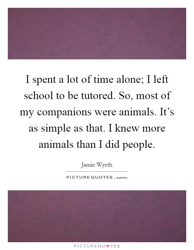 I spent a lot of time alone; I left school to be tutored. So, most of my companions were animals. It's as simple as that. I knew more animals than I did people Picture Quote #1
