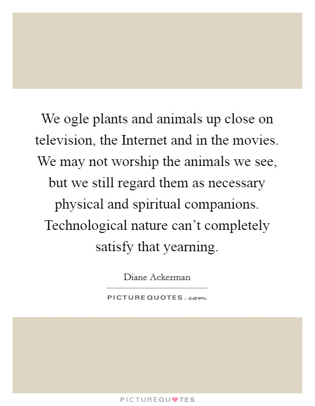 We ogle plants and animals up close on television, the Internet and in the movies. We may not worship the animals we see, but we still regard them as necessary physical and spiritual companions. Technological nature can't completely satisfy that yearning Picture Quote #1